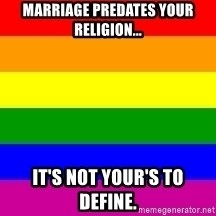 You're Probably Gay - marriage predates your religion... it's not your's to define.