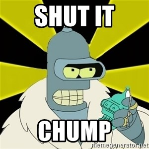 Bender IMHO - Shut it Chump