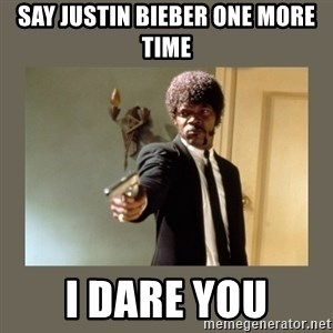 doble dare you  - Say justin bieber one more time i dare you