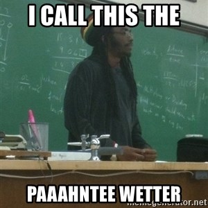 rasta science teacher - I call this the paaahntee wetter
