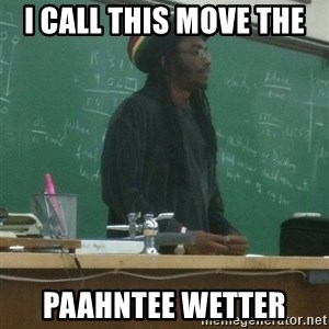 rasta science teacher - I call this move the  Paahntee wetter