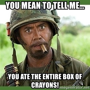 went full retard - You mean to tell me... You ate the entire box of crayons!
