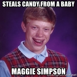 Bad Luck Brian - steals candy from a baby maggie simpson