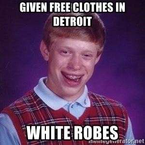 Bad Luck Brian - given free clothes in detroit white robes
