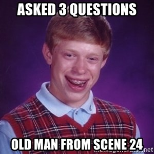 Bad Luck Brian - asked 3 questions old man from scene 24