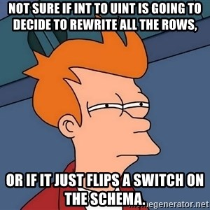 Futurama Fry - not sure if INT to UINT is going to decide to rewrite all the rows, or if it just flips a switch on the schema.