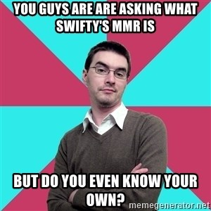 Privilege Denying Dude - You guys are are asking what Swifty's mmr is But do you even know your own?