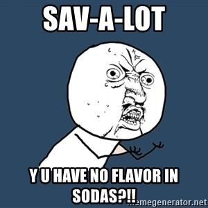 Y U No - Sav-a-lot y u have no flavor in sodas?!!