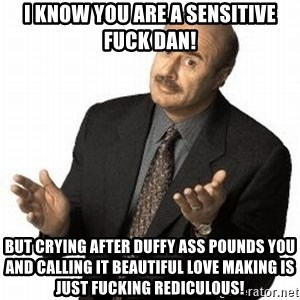 Dr. Phil - I know you are a sensitive fuck Dan! but crying after Duffy ass pounds you and calling it beautiful love making is just fucking rediculous!