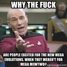 Picard Wtf - why the fuck are people excited for the new mega evolutions, when they weren't for Mega Mewtwo?