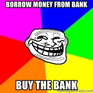 Trollface - borrow money from bank buy the bank
