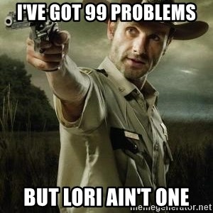Walking Dead: Rick Grimes - I've got 99 problems But Lori ain't one