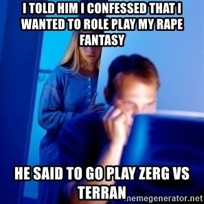 Internet Husband - I told him i confessed that i wanted to role play my rape fantasy he said to go play zerg vs terran