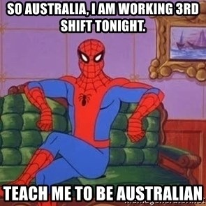 spider manf - So Australia, I am working 3rd shift tonight. Teach me to be Australian
