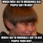 Little Kid - when ever i go to weddings old people say i'm next when i go to funerals i say to old people your next