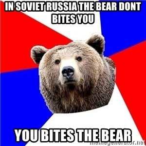 Russian bear - In Soviet russia the bear dont bites you you bites the bear
