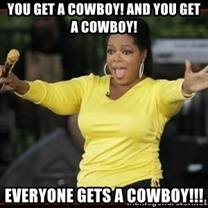 Overly-Excited Oprah!!!  - You get a cowboy! And you get a Cowboy! Everyone gets a Cowboy!!!