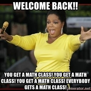 Overly-Excited Oprah!!!  - Welcome back!! You get a math class! You get a math class! you get a math class! Everybody gets a math class!