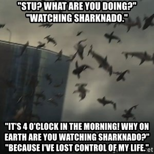 """sharknado - """"Stu? What are you doing?"""" """"Watching Sharknado."""" """"It's 4 o'clock in the morning! Why on earth are you watching Sharknado?"""" """"Because I've lost control of my life."""""""