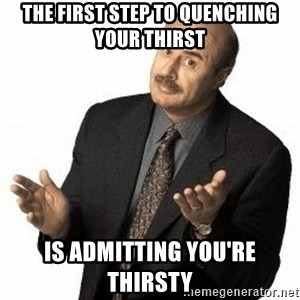 Dr. Phil - the first step to quenching your thirst is admitting you're thirsty