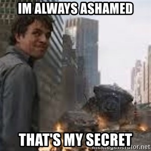 Secretive Hulk - Im always ashamed That's my secret