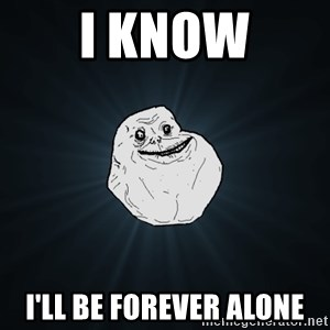 Forever Alone - I know I'll be forever ALONE