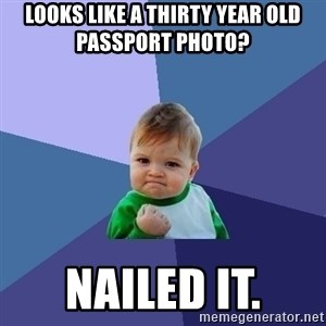 Success Kid - looks like a thirty year old passport photo?  Nailed it.