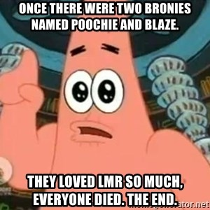 Patrick Says - once there were two bronies named poochie and blaze. they loved lmr so much, everyone died. the end.