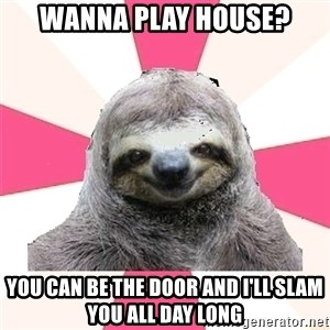 Sexual Sloth - wanna play house? you can be the door and i'll slam you all day long