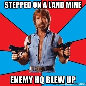 Chuck Norris  - stepped on a land mine enemy hq blew up