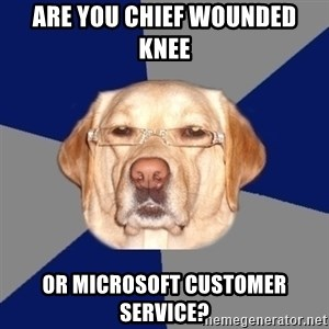 Racist Dawg - are you chief wounded knee or microsoft customer service?