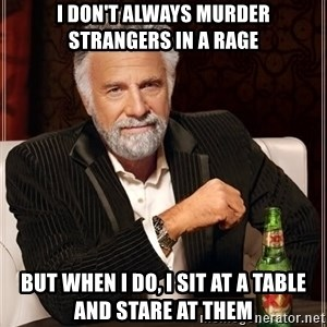 The Most Interesting Man In The World - i don't always murder strangers in a rage but when i do, i sit at a table and stare at them