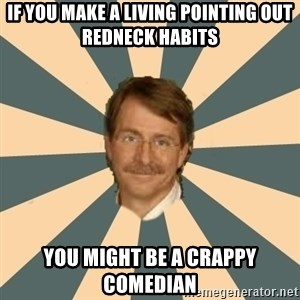 Jeff Foxworthy - if you make a living pointing out redneck habits you might be a crappy comedian
