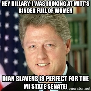 Bill Clinton Meme - Hey Hillary, I was looking at MiTT's Binder Full of women Dian Slavens is perfect for the MI State Senate!