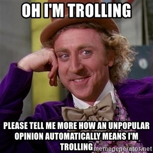 Willy Wonka - OH I'm trolling please tell me more how an unpopular opinion automatically means I'm trolling