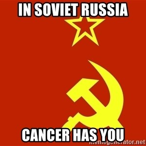 In Soviet Russia - in Soviet Russia Cancer has you