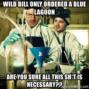 breaking bad - wild bill only ordered a blue lagoon are you sure all this sh*t is necessary??
