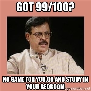 Indian father...  - Got 99/100? no game for you.go and study in your bedroom