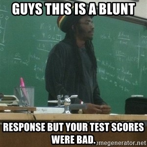 rasta science teacher - guys this is a blunt response but your test scores were bad.