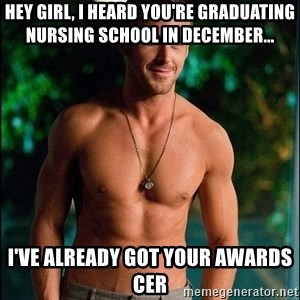 ryan gosling overr - Hey Girl, I heard you're graduating Nursing School in December... I've already got your awards cer
