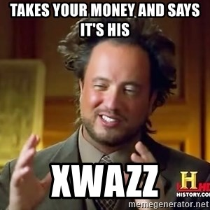Ancient Aliens - Takes your money and says it's his  xWazz