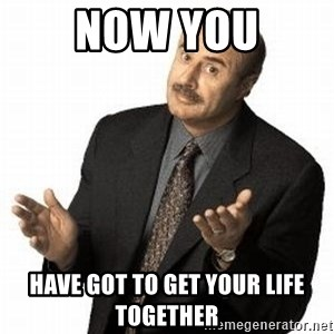 Dr. Phil - Now you Have got to get your life together