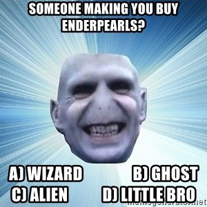 vold - Someone making you buy enderpearls? A) Wizard                B) Ghost    C) Alien           D) Little Bro