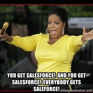 Overly-Excited Oprah!!!  -  You get Salesforce!  And you get Salesforce!  Everybody gets Saleforce!