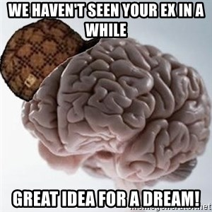 Scumbag Brain - We haven't seen your ex in a while Great idea for a dream!