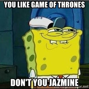 Spongebob Face - You like Game of Thrones Don't you Jazmine