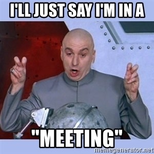 "Dr Evil meme - I'll just say I'm in a ""Meeting"""