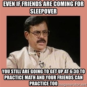 Indian father...  - Even if friends are coming for sleepover You still are going to get up at 6:30 to practice math and your friends can practice too