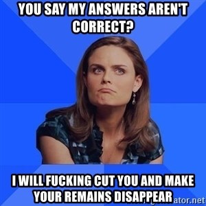 Socially Awkward Brennan - You say my answers aren't correct? I will fucking cut you and make your remains disappear