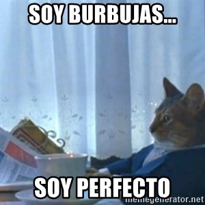 Sophisticated Cat Meme - Soy burbujas... Soy perfecto